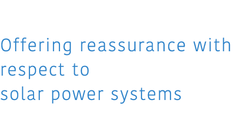 03 Of fering reassurance with respect to solar power systems 太陽光システムに安心を。
