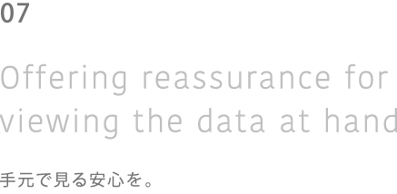 04 Of fering reassurance for viewing the data at hand 手元で見る安心を。