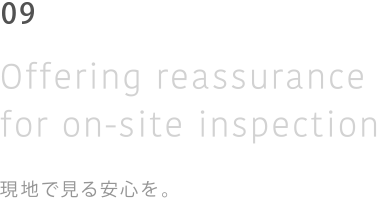 06 Of fering reassurance for on-site inspection 現地で見る安心を。